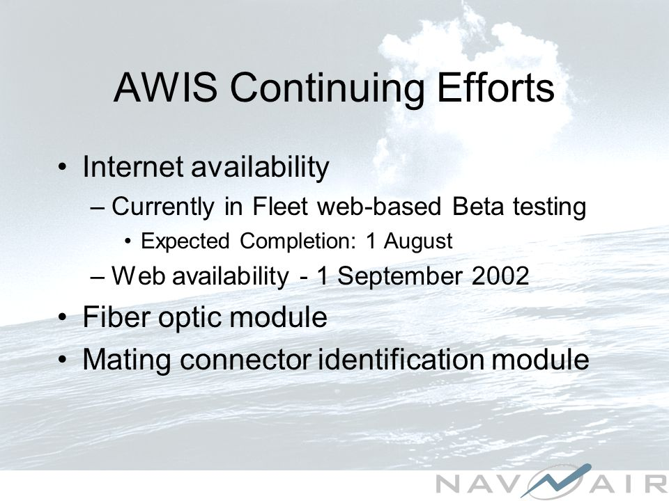 AWIS Continuing Efforts Internet availability –Currently in Fleet web-based Beta testing Expected Completion: 1 August –Web availability - 1 September 2002 Fiber optic module Mating connector identification module