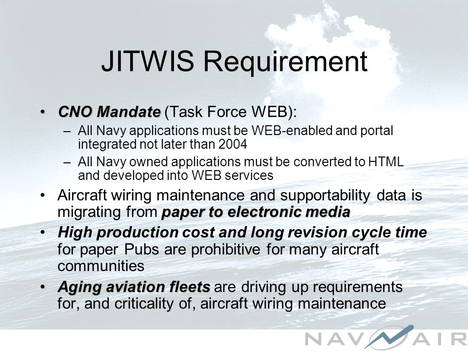 JITWIS Requirement CNO MandateCNO Mandate (Task Force WEB): –All Navy applications must be WEB-enabled and portal integrated not later than 2004 –All Navy owned applications must be converted to HTML and developed into WEB services paper to electronic mediaAircraft wiring maintenance and supportability data is migrating from paper to electronic media High production cost and long revision cycle time for paper Pubs are prohibitive for many aircraft communities Aging aviation fleetsAging aviation fleets are driving up requirements for, and criticality of, aircraft wiring maintenance