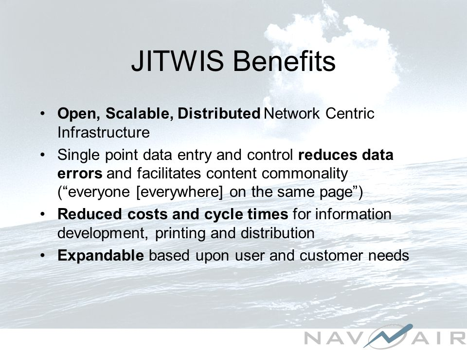 JITWIS Benefits Open, Scalable, Distributed Network Centric Infrastructure Single point data entry and control reduces data errors and facilitates content commonality (everyone [everywhere] on the same page) Reduced costs and cycle times for information development, printing and distribution Expandable based upon user and customer needs