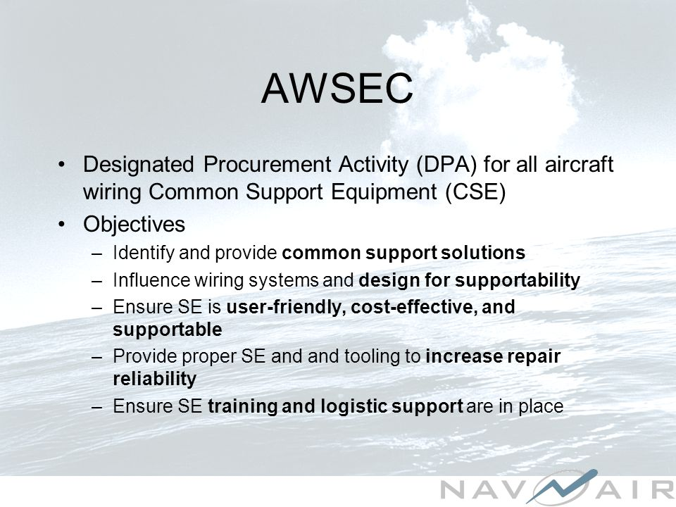 AWSEC Designated Procurement Activity (DPA) for all aircraft wiring Common Support Equipment (CSE) Objectives –Identify and provide common support solutions –Influence wiring systems and design for supportability –Ensure SE is user-friendly, cost-effective, and supportable –Provide proper SE and and tooling to increase repair reliability –Ensure SE training and logistic support are in place