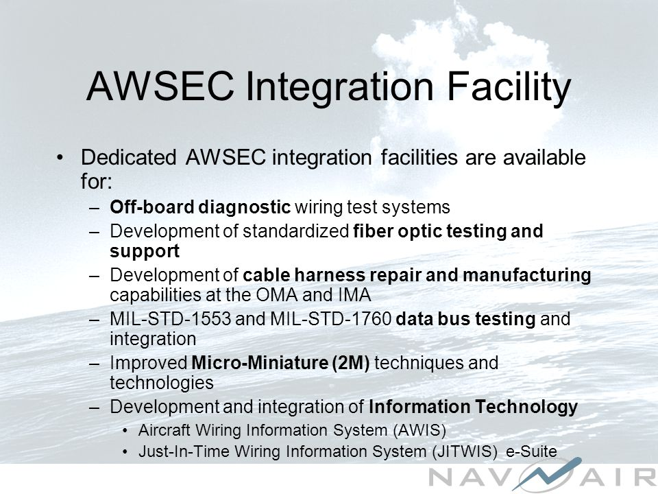AWSEC Integration Facility Dedicated AWSEC integration facilities are available for: –Off-board diagnostic wiring test systems –Development of standardized fiber optic testing and support –Development of cable harness repair and manufacturing capabilities at the OMA and IMA –MIL-STD-1553 and MIL-STD-1760 data bus testing and integration –Improved Micro-Miniature (2M) techniques and technologies –Development and integration of Information Technology Aircraft Wiring Information System (AWIS) Just-In-Time Wiring Information System (JITWIS) e-Suite