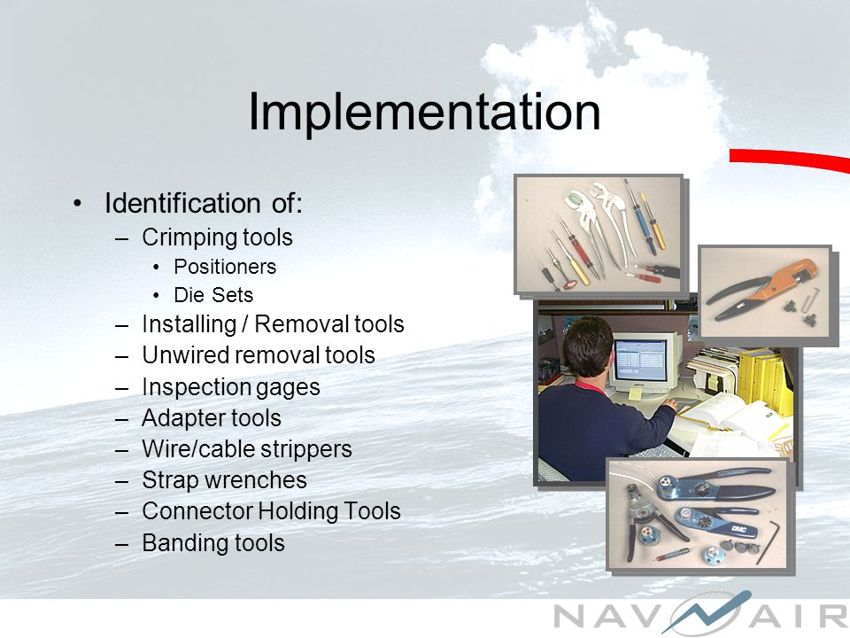 Identification of: –Crimping tools Positioners Die Sets –Installing / Removal tools –Unwired removal tools –Inspection gages –Adapter tools –Wire/cable strippers –Strap wrenches –Connector Holding Tools –Banding tools Implementation