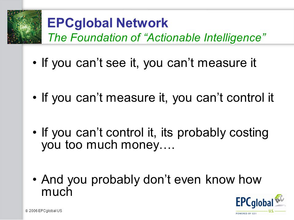 2006 EPCglobal US EPCglobal Network The Foundation of Actionable Intelligence If you cant see it, you cant measure it If you cant measure it, you cant