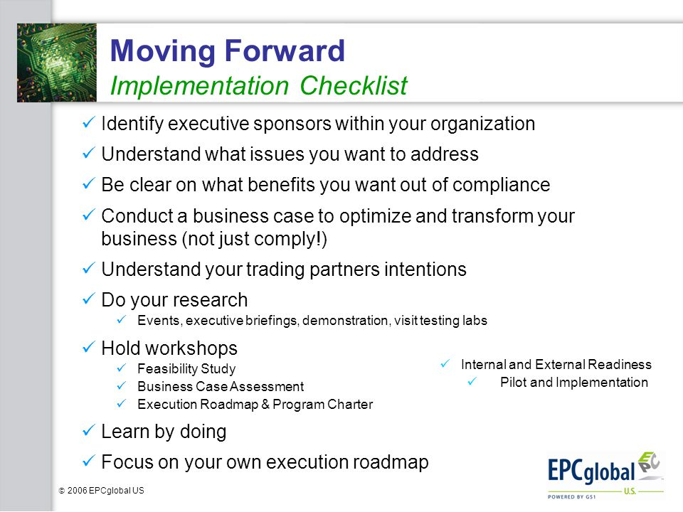 2006 EPCglobal US Moving Forward Implementation Checklist Identify executive sponsors within your organization Understand what issues you want to addr