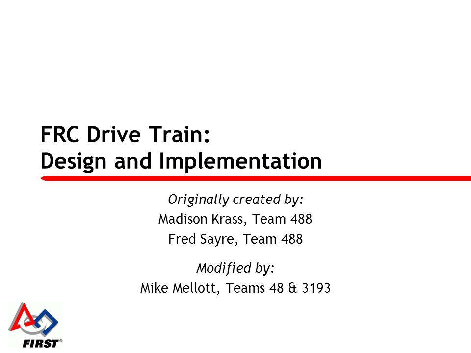 FRC Drive Train: Design and Implementation Originally created by: Madison Krass, Team 488 Fred Sayre, Team 488 Modified by: Mike Mellott, Teams 48 & 3