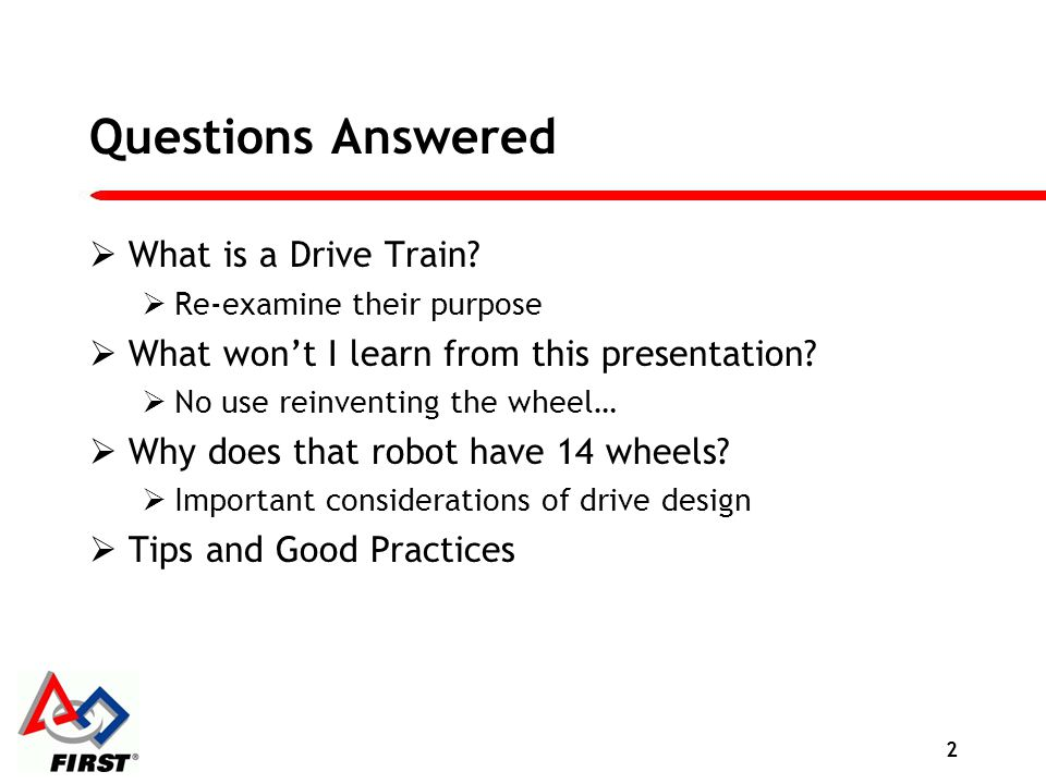 Questions Answered What is a Drive Train? Re-examine their purpose What wont I learn from this presentation? No use reinventing the wheel… Why does th