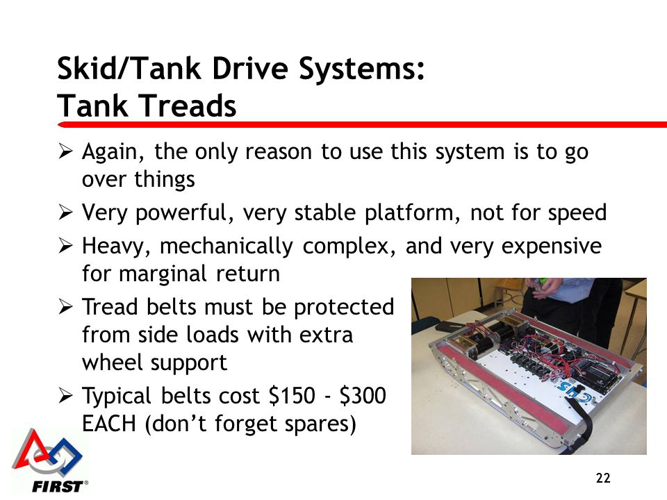 Skid/Tank Drive Systems: Tank Treads Again, the only reason to use this system is to go over things Very powerful, very stable platform, not for speed