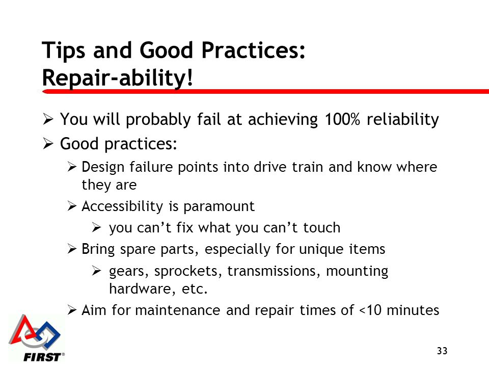 Tips and Good Practices: Repair-ability! You will probably fail at achieving 100% reliability Good practices: Design failure points into drive train a
