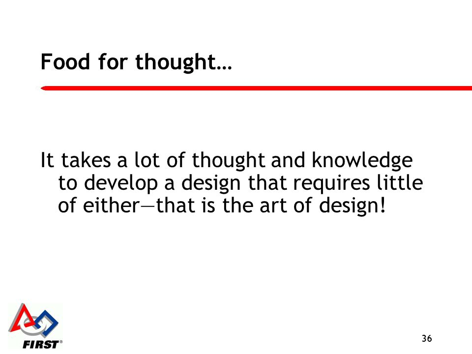 Food for thought… It takes a lot of thought and knowledge to develop a design that requires little of eitherthat is the art of design! 36