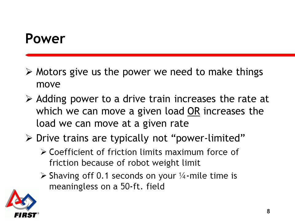 Power Motors give us the power we need to make things move Adding power to a drive train increases the rate at which we can move a given load OR incre