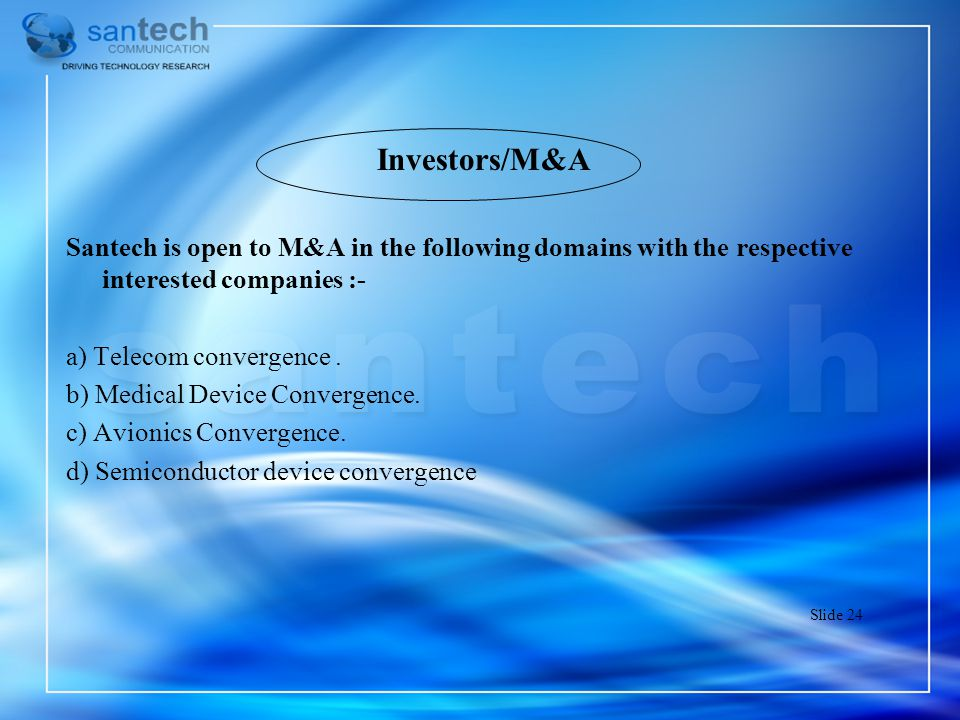 Investors/M&A Santech is open to M&A in the following domains with the respective interested companies :- a) Telecom convergence. b) Medical Device Co