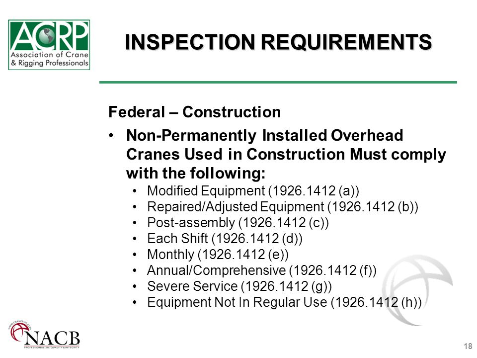 INSPECTION REQUIREMENTS Federal – Construction Non-Permanently Installed Overhead Cranes Used in Construction Must comply with the following: Modified Equipment (1926.1412 (a)) Repaired/Adjusted Equipment (1926.1412 (b)) Post-assembly (1926.1412 (c)) Each Shift (1926.1412 (d)) Monthly (1926.1412 (e)) Annual/Comprehensive (1926.1412 (f)) Severe Service (1926.1412 (g)) Equipment Not In Regular Use (1926.1412 (h)) 18