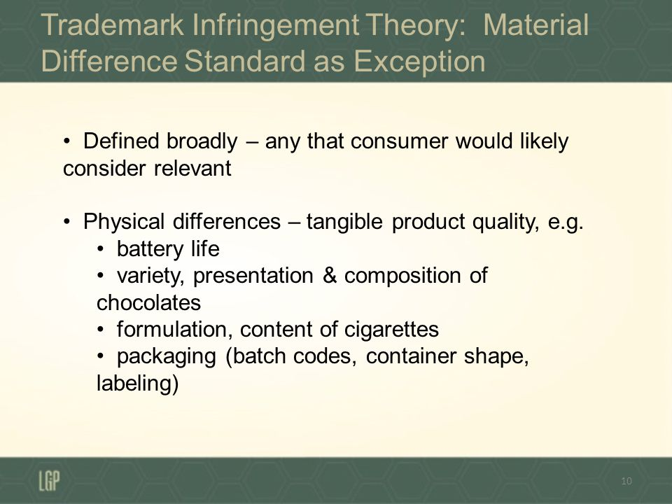 Trademark Infringement Theory: Material Difference Standard as Exception 10 Defined broadly – any that consumer would likely consider relevant Physical differences – tangible product quality, e.g.
