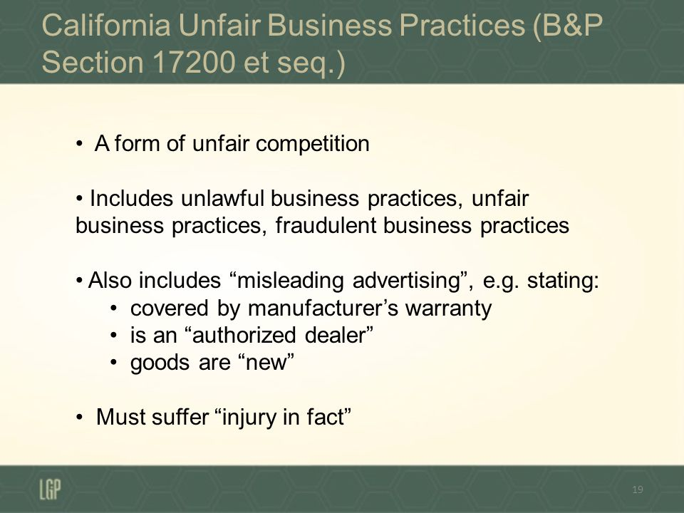 California Unfair Business Practices (B&P Section 17200 et seq.) 19 A form of unfair competition Includes unlawful business practices, unfair business practices, fraudulent business practices Also includes misleading advertising, e.g.
