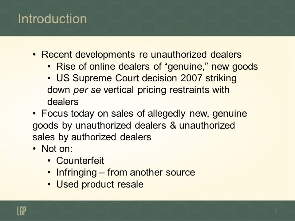 Introduction 2 Recent developments re unauthorized dealers Rise of online dealers of genuine, new goods US Supreme Court decision 2007 striking down per se vertical pricing restraints with dealers Focus today on sales of allegedly new, genuine goods by unauthorized dealers & unauthorized sales by authorized dealers Not on: Counterfeit Infringing – from another source Used product resale