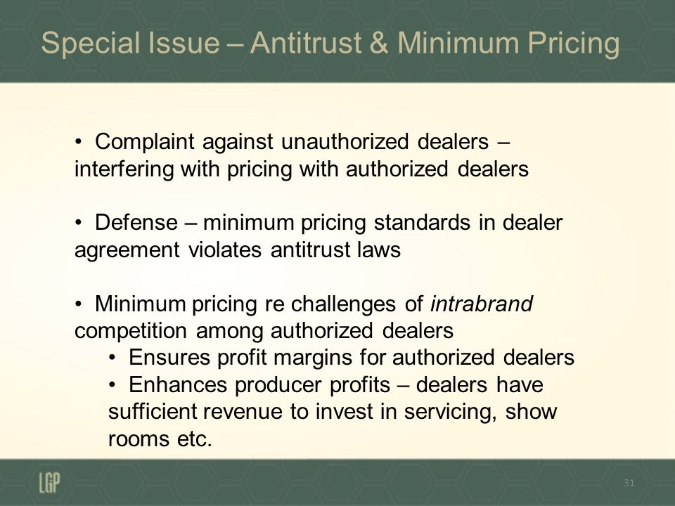 Special Issue – Antitrust & Minimum Pricing 31 Complaint against unauthorized dealers – interfering with pricing with authorized dealers Defense – minimum pricing standards in dealer agreement violates antitrust laws Minimum pricing re challenges of intrabrand competition among authorized dealers Ensures profit margins for authorized dealers Enhances producer profits – dealers have sufficient revenue to invest in servicing, show rooms etc.