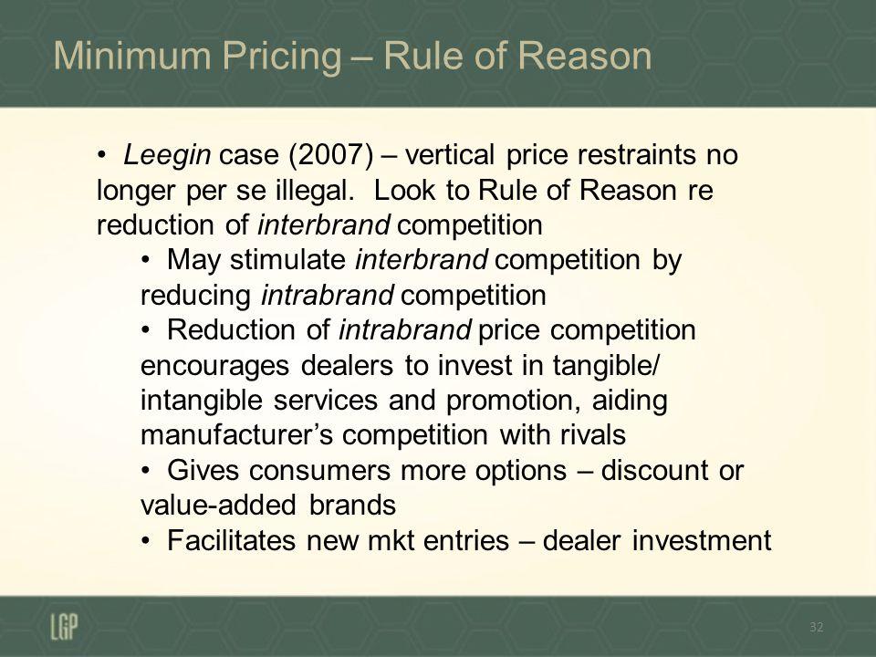 Minimum Pricing – Rule of Reason 32 Leegin case (2007) – vertical price restraints no longer per se illegal. Look to Rule of Reason re reduction of in