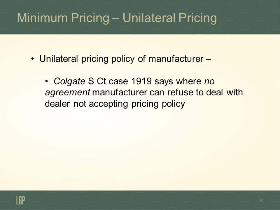 Minimum Pricing – Unilateral Pricing 34 Unilateral pricing policy of manufacturer – Colgate S Ct case 1919 says where no agreement manufacturer can refuse to deal with dealer not accepting pricing policy