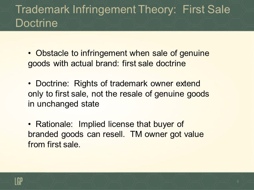 Trademark Infringement Theory: Exception to First Sale Doctrine 9 Gray market goods analogy (imported w/o consent) First sale doctrine does not apply when goods materially altered/different from authorized goods creates confusion over source & loss of good will are not considered genuine because are confusingly different 2 nd Cir: also differences in quality control stds