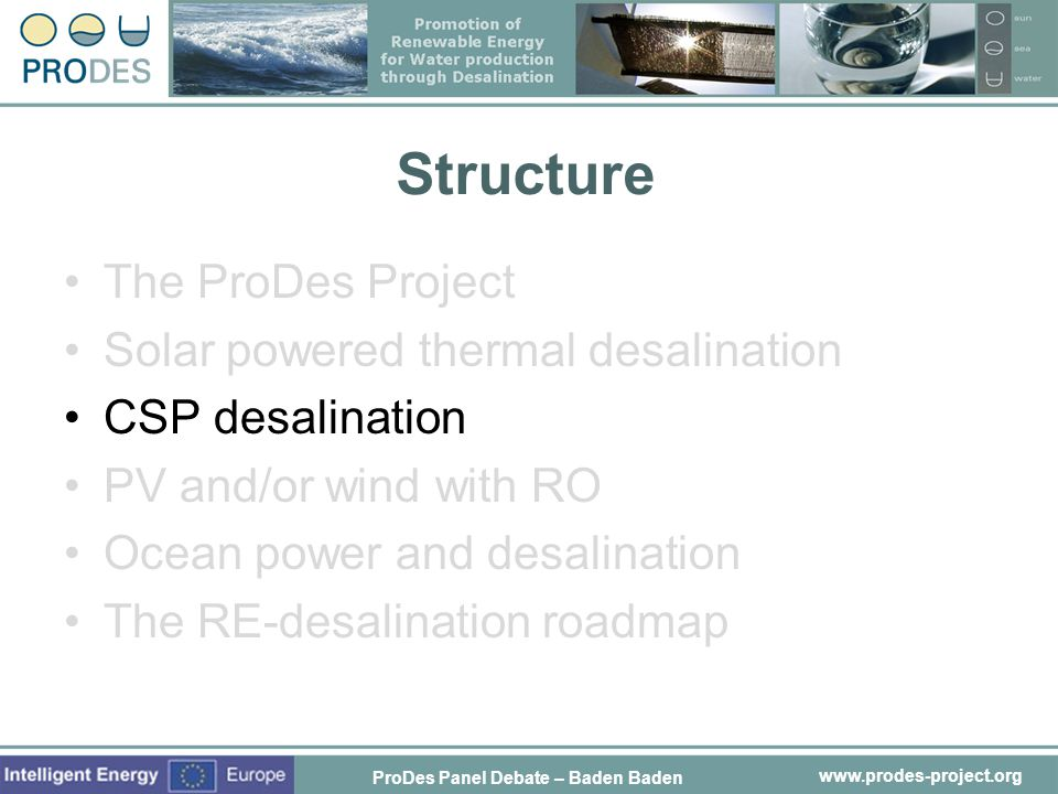 www.prodes-project.org Structure The ProDes Project Solar powered thermal desalination CSP desalination PV and/or wind with RO Ocean power and desalin