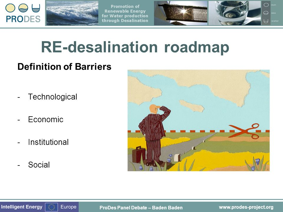 www.prodes-project.org RE-desalination roadmap Definition of Barriers -Technological -Economic -Institutional -Social ProDes Panel Debate – Baden Bade