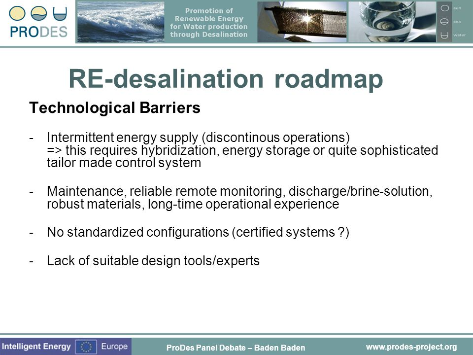 www.prodes-project.org RE-desalination roadmap Technological Barriers -Intermittent energy supply (discontinous operations) => this requires hybridiza