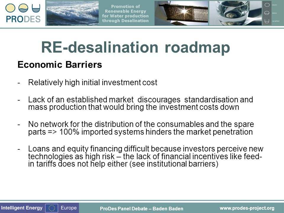 www.prodes-project.org RE-desalination roadmap Economic Barriers -Relatively high initial investment cost -Lack of an established market discourages s