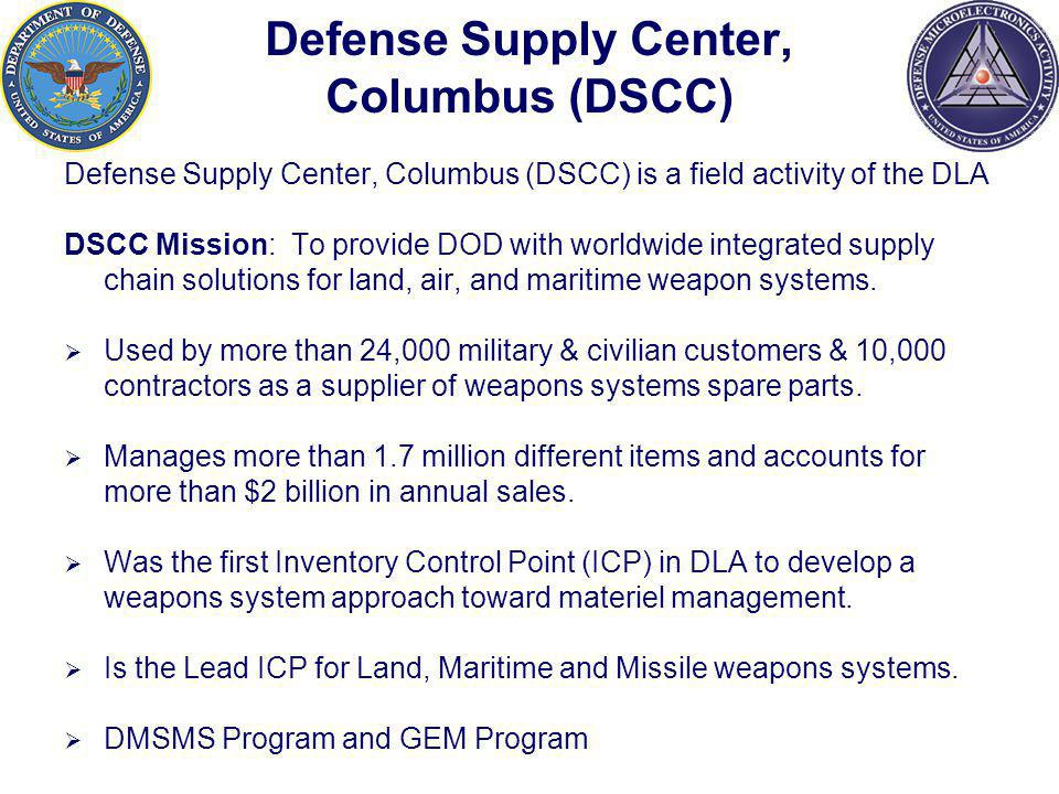 Defense Supply Center, Columbus (DSCC) Defense Supply Center, Columbus (DSCC) is a field activity of the DLA DSCC Mission: To provide DOD with worldwide integrated supply chain solutions for land, air, and maritime weapon systems.
