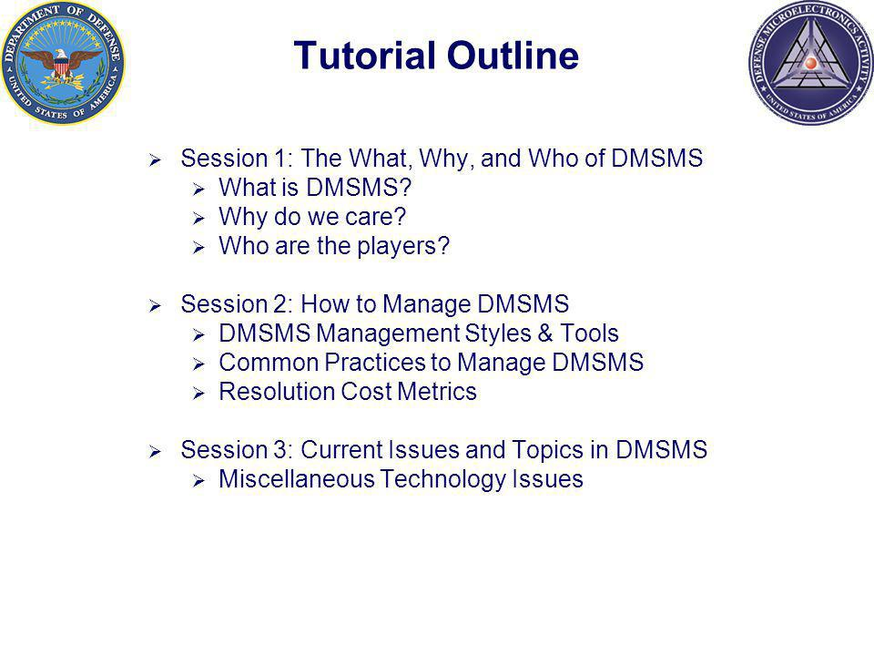 Tutorial Outline Session 1: The What, Why, and Who of DMSMS What is DMSMS.