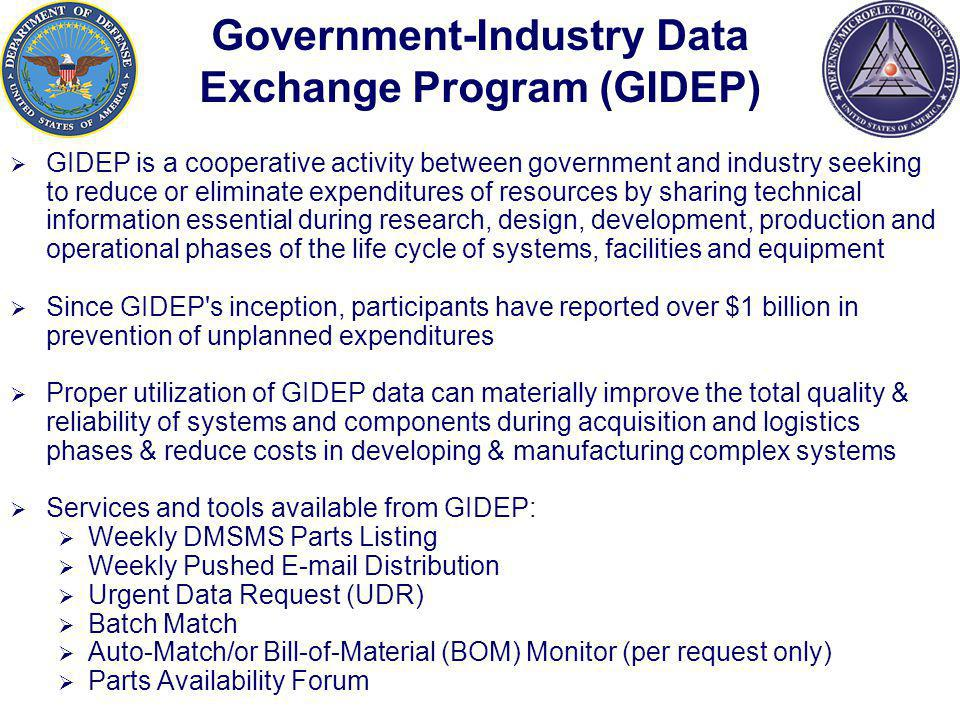 Government-Industry Data Exchange Program (GIDEP) GIDEP is a cooperative activity between government and industry seeking to reduce or eliminate expenditures of resources by sharing technical information essential during research, design, development, production and operational phases of the life cycle of systems, facilities and equipment Since GIDEP s inception, participants have reported over $1 billion in prevention of unplanned expenditures Proper utilization of GIDEP data can materially improve the total quality & reliability of systems and components during acquisition and logistics phases & reduce costs in developing & manufacturing complex systems Services and tools available from GIDEP: Weekly DMSMS Parts Listing Weekly Pushed E-mail Distribution Urgent Data Request (UDR) Batch Match Auto-Match/or Bill-of-Material (BOM) Monitor (per request only) Parts Availability Forum