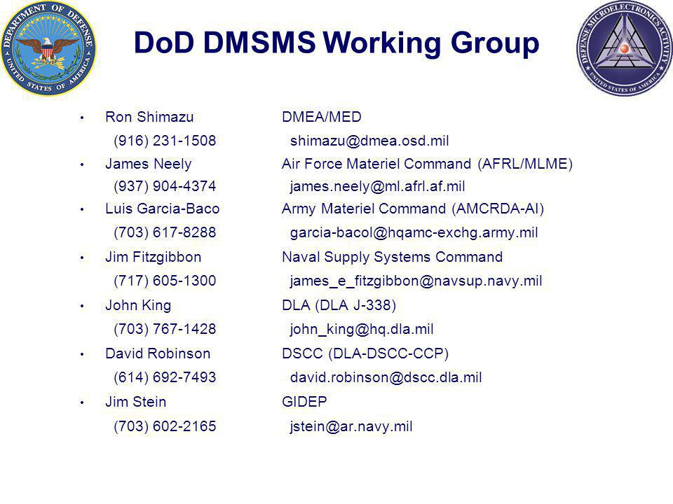 DoD DMSMS Working Group Ron Shimazu DMEA/MED (916) 231-1508 shimazu@dmea.osd.mil James NeelyAir Force Materiel Command (AFRL/MLME) (937) 904-4374 james.neely@ml.afrl.af.mil Luis Garcia-Baco Army Materiel Command (AMCRDA-AI) (703) 617-8288 garcia-bacol@hqamc-exchg.army.mil Jim Fitzgibbon Naval Supply Systems Command (717) 605-1300 james_e_fitzgibbon@navsup.navy.mil John KingDLA (DLA J-338) (703) 767-1428 john_king@hq.dla.mil David Robinson DSCC (DLA-DSCC-CCP) (614) 692-7493 david.robinson@dscc.dla.mil Jim Stein GIDEP (703) 602-2165 jstein@ar.navy.mil