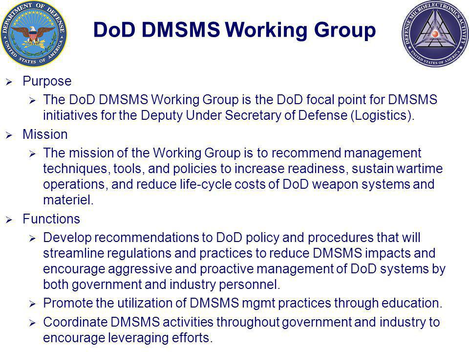 DoD DMSMS Working Group Purpose The DoD DMSMS Working Group is the DoD focal point for DMSMS initiatives for the Deputy Under Secretary of Defense (Logistics).