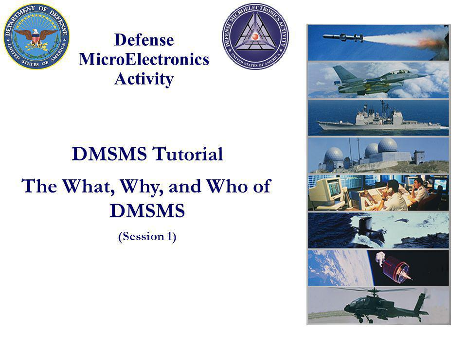 Defense MicroElectronics Activity DMSMS Tutorial The What, Why, and Who of DMSMS (Session 1)