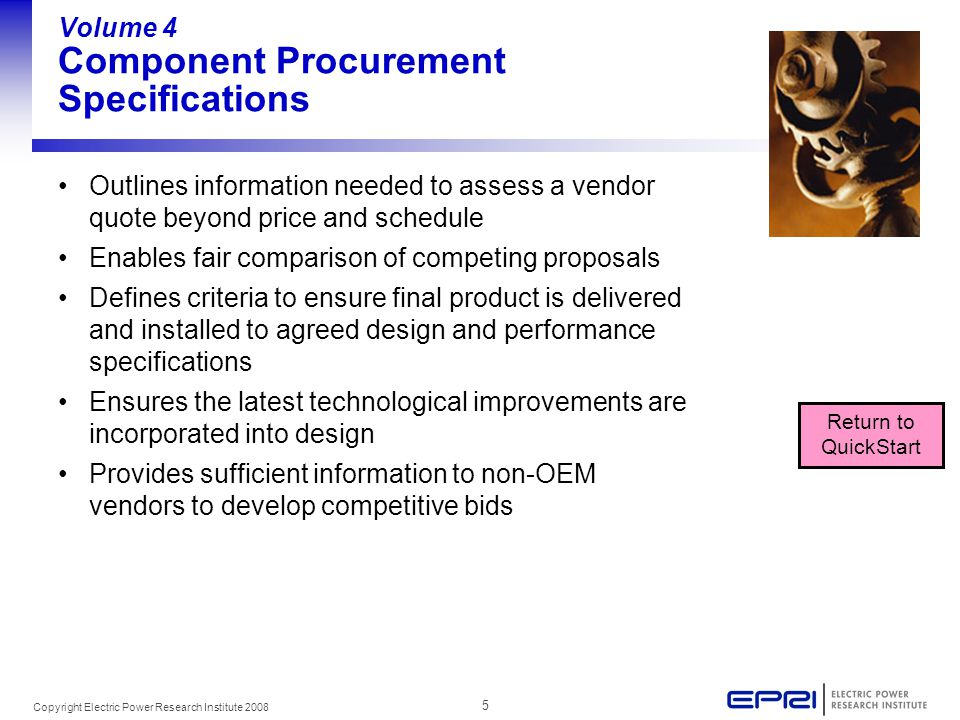 5 Copyright Electric Power Research Institute 2008 Volume 4 Component Procurement Specifications Outlines information needed to assess a vendor quote beyond price and schedule Enables fair comparison of competing proposals Defines criteria to ensure final product is delivered and installed to agreed design and performance specifications Ensures the latest technological improvements are incorporated into design Provides sufficient information to non-OEM vendors to develop competitive bids Return to QuickStart