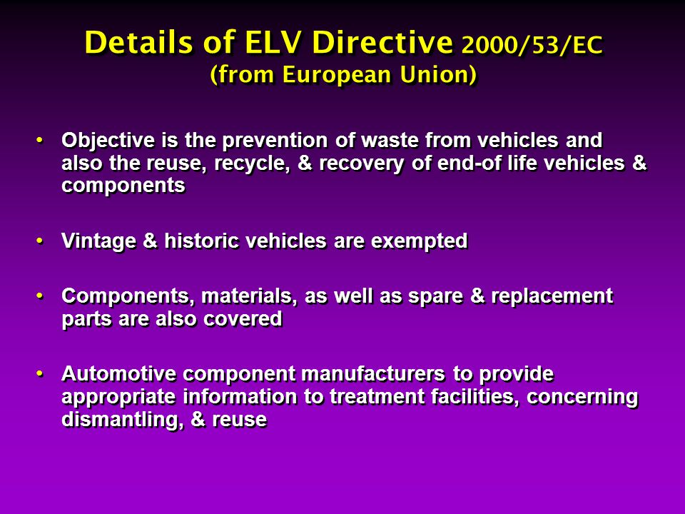 Details of ELV Directive 2000/53/EC (from European Union) Objective is the prevention of waste from vehicles and also the reuse, recycle, & recovery o