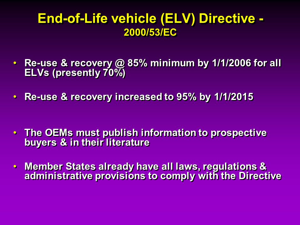 End-of-Life vehicle (ELV) Directive - 2000/53/EC Re-use & recovery @ 85% minimum by 1/1/2006 for all ELVs (presently 70%) Re-use & recovery increased