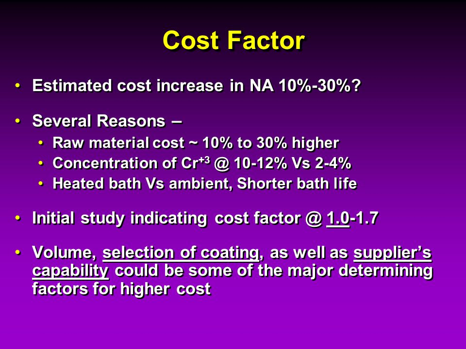 Cost Factor Estimated cost increase in NA 10%-30%? Several Reasons – Raw material cost ~ 10% to 30% higher Concentration of Cr +3 @ 10-12% Vs 2-4% Hea
