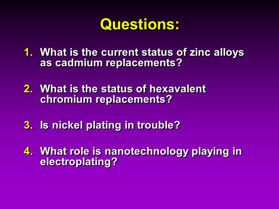 Questions:Questions: 1.What is the current status of zinc alloys as cadmium replacements? 2.What is the status of hexavalent chromium replacements? 3.