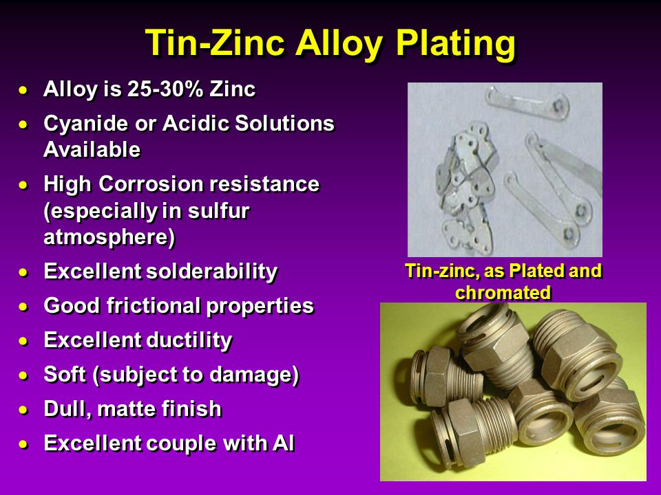 Tin-Zinc Alloy Plating Alloy is 25-30% Zinc Cyanide or Acidic Solutions Available High Corrosion resistance (especially in sulfur atmosphere) Excellen