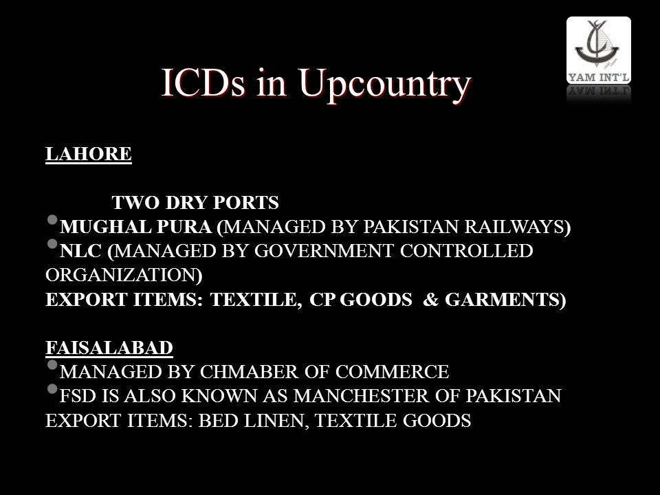ICDs in Upcountry LAHORE TWO DRY PORTS MUGHAL PURA (MANAGED BY PAKISTAN RAILWAYS) NLC (MANAGED BY GOVERNMENT CONTROLLED ORGANIZATION) EXPORT ITEMS: TE