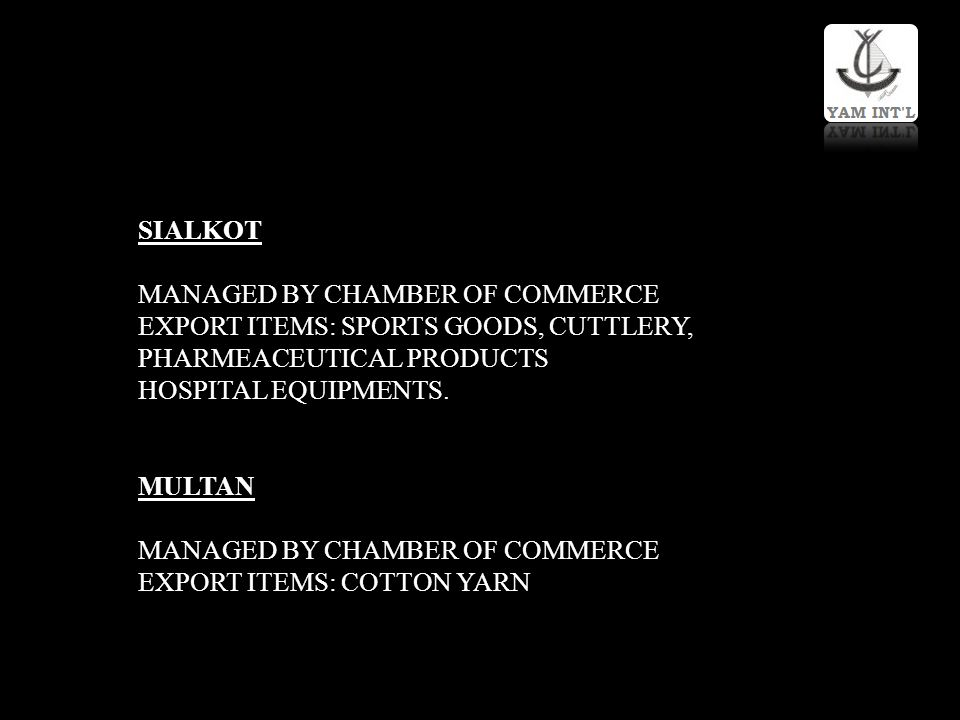 SIALKOT MANAGED BY CHAMBER OF COMMERCE EXPORT ITEMS: SPORTS GOODS, CUTTLERY, PHARMEACEUTICAL PRODUCTS HOSPITAL EQUIPMENTS. MULTAN MANAGED BY CHAMBER O