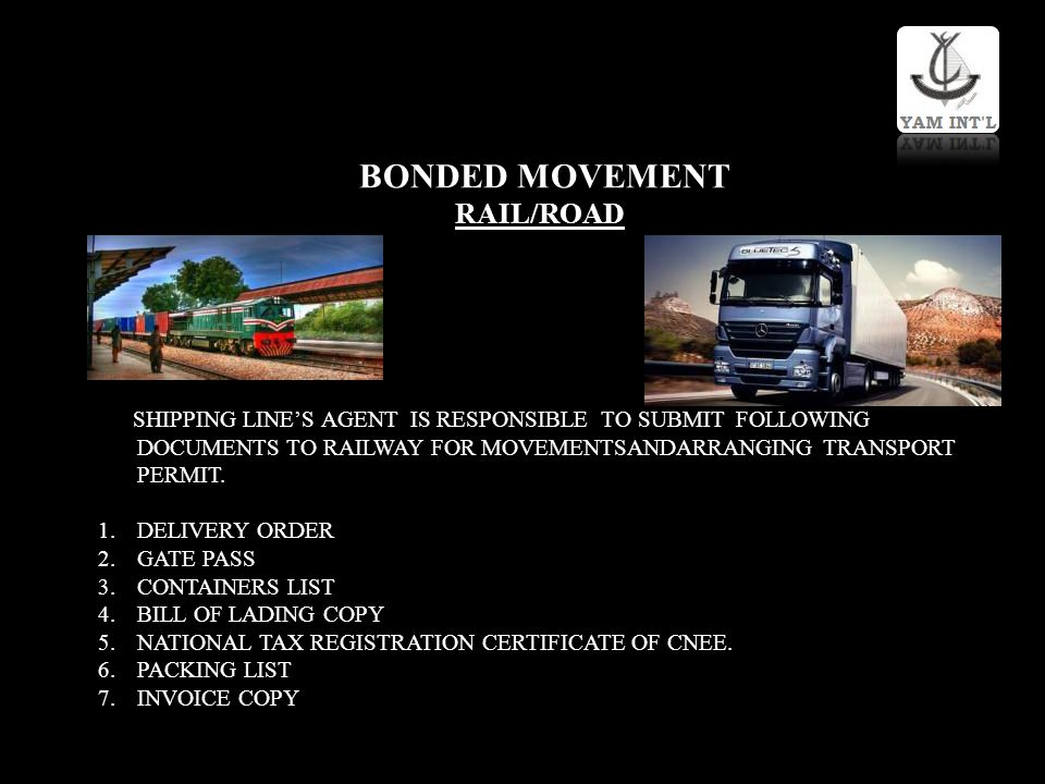 BONDED MOVEMENT RAIL/ROAD SHIPPING LINES AGENT IS RESPONSIBLE TO SUBMIT FOLLOWING DOCUMENTS TO RAILWAY FOR MOVEMENTSANDARRANGING TRANSPORT PERMIT. 1.D