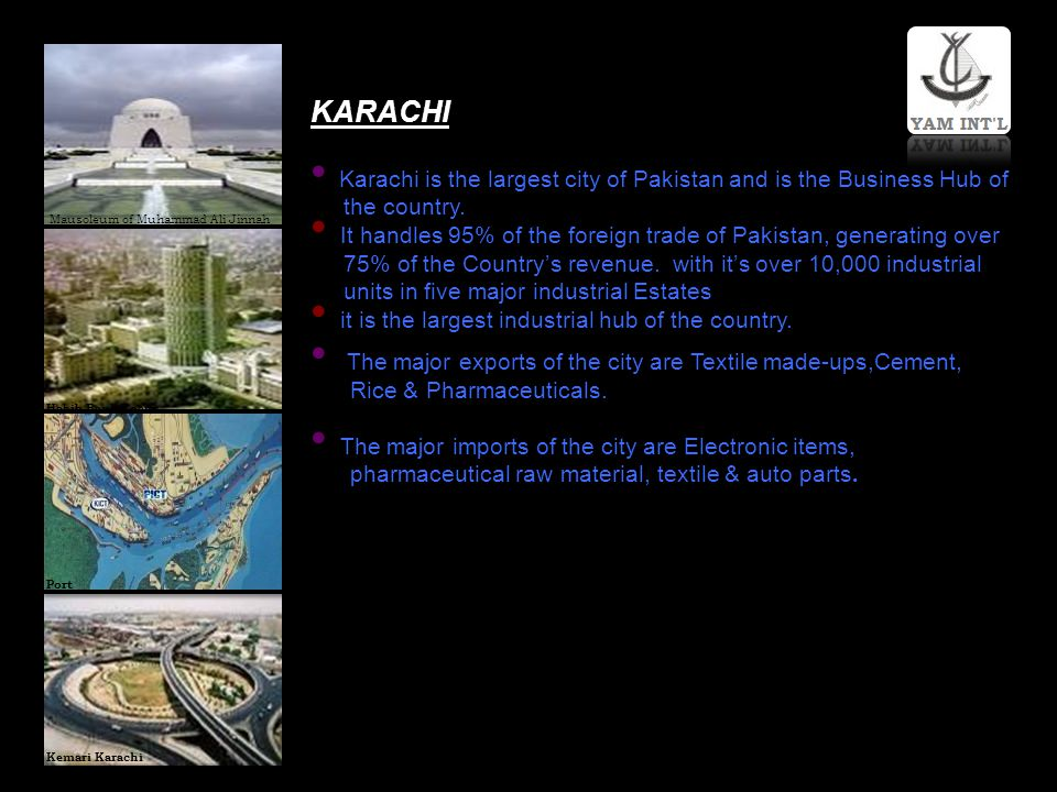 KARACHI Karachi is the largest city of Pakistan and is the Business Hub of the country. It handles 95% of the foreign trade of Pakistan, generating ov