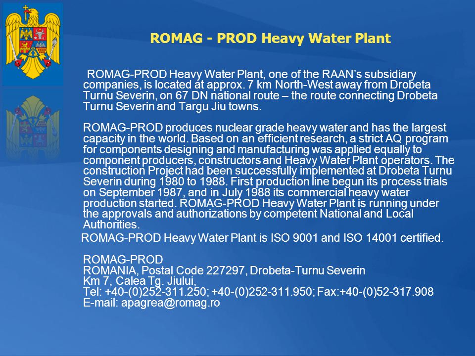 ROMAG - PROD Heavy Water Plant ROMAG-PROD Heavy Water Plant, one of the RAANs subsidiary companies, is located at approx. 7 km North-West away from Dr