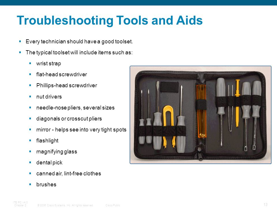 © 2006 Cisco Systems, Inc. All rights reserved.Cisco Public ITE PC v4.0 Chapter 2 13 Troubleshooting Tools and Aids Every technician should have a goo