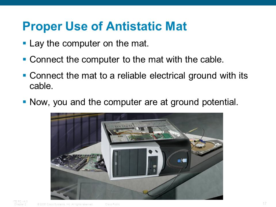 © 2006 Cisco Systems, Inc. All rights reserved.Cisco Public ITE PC v4.0 Chapter 2 17 Proper Use of Antistatic Mat Lay the computer on the mat. Connect