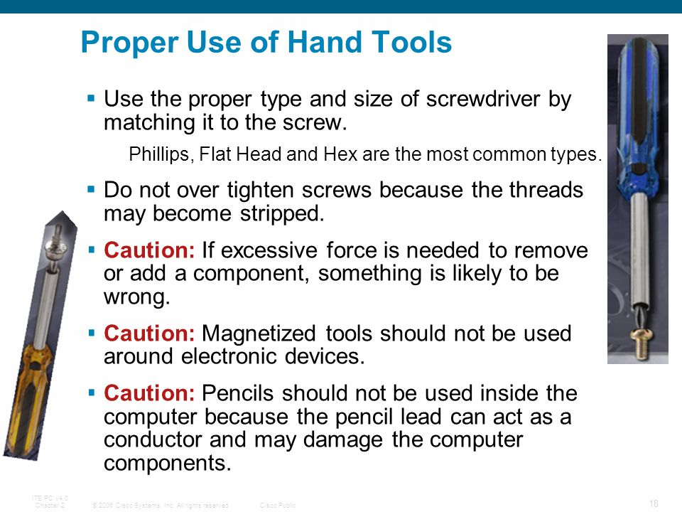 © 2006 Cisco Systems, Inc. All rights reserved.Cisco Public ITE PC v4.0 Chapter 2 18 Use the proper type and size of screwdriver by matching it to the