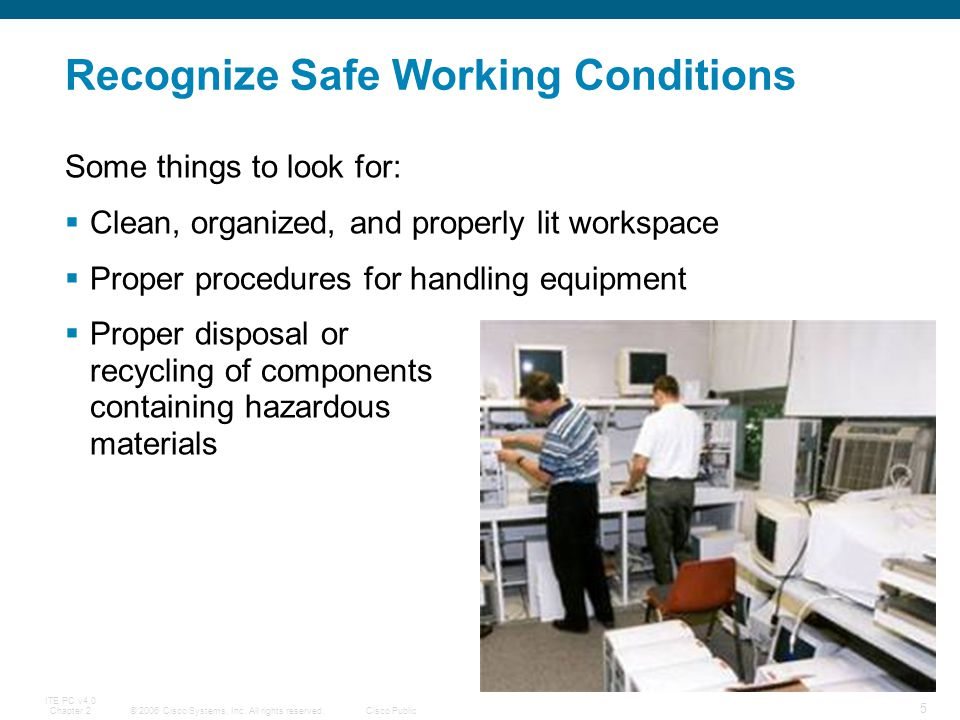 © 2006 Cisco Systems, Inc. All rights reserved.Cisco Public ITE PC v4.0 Chapter 2 5 Recognize Safe Working Conditions Some things to look for: Clean,