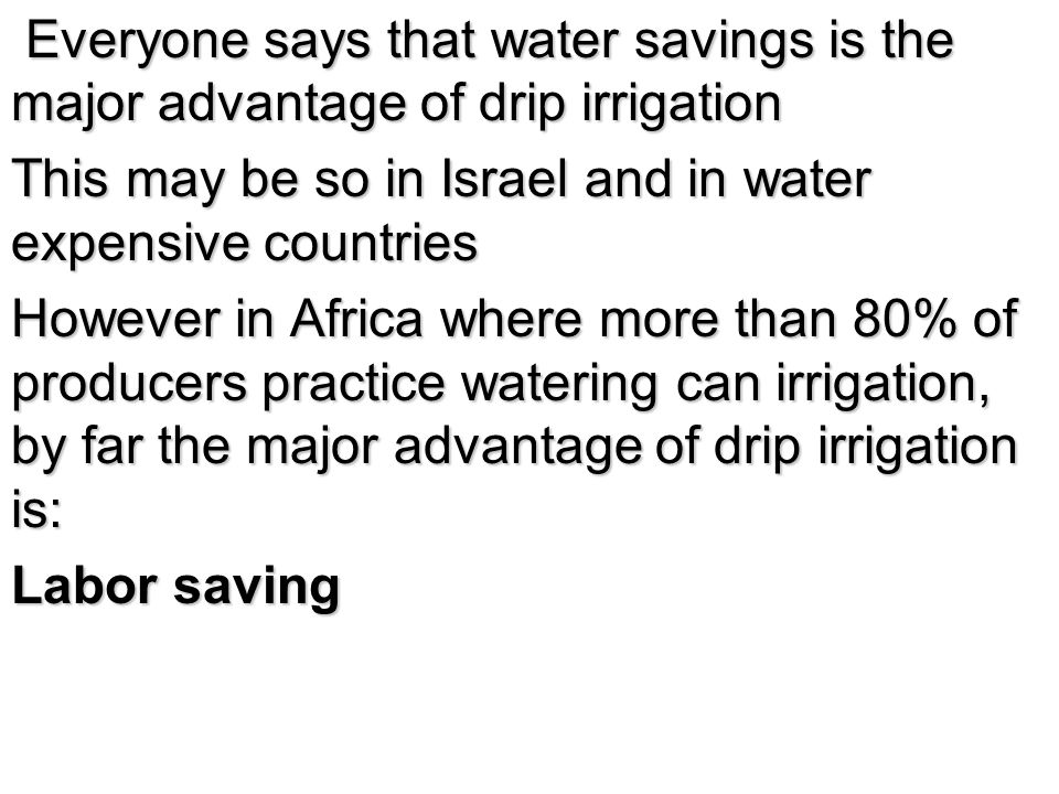 Everyone says that water savings is the major advantage of drip irrigation Everyone says that water savings is the major advantage of drip irrigation This may be so in Israel and in water expensive countries However in Africa where more than 80% of producers practice watering can irrigation, by far the major advantage of drip irrigation is: Labor saving