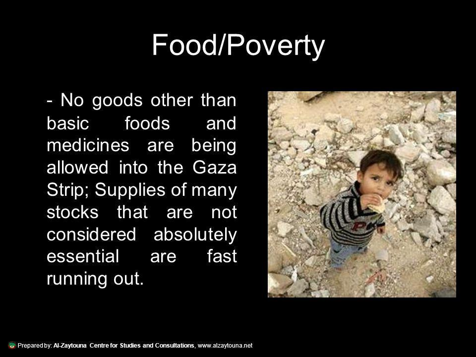 Prepared by: Al-Zaytouna Centre for Studies and Consultations, www.alzaytouna.net Food/Poverty - No goods other than basic foods and medicines are being allowed into the Gaza Strip; Supplies of many stocks that are not considered absolutely essential are fast running out.